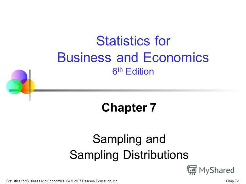 Chap 7-1 Statistics for Business and Economics, 6e © 2007 Pearson Education, Inc. Chapter 7 Sampling and Sampling Distributions Statistics for Business and Economics 6 th Edition