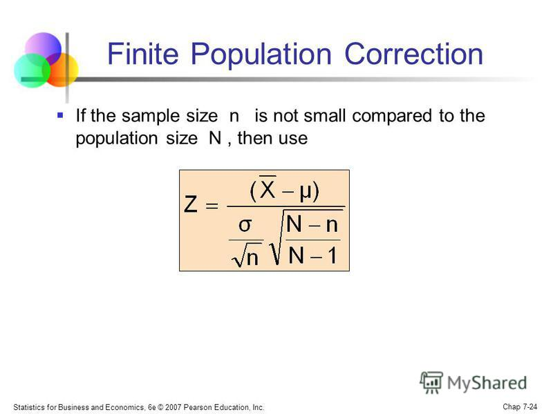 Statistics for Business and Economics, 6e © 2007 Pearson Education, Inc. Chap 7-24 Finite Population Correction If the sample size n is not small compared to the population size N, then use