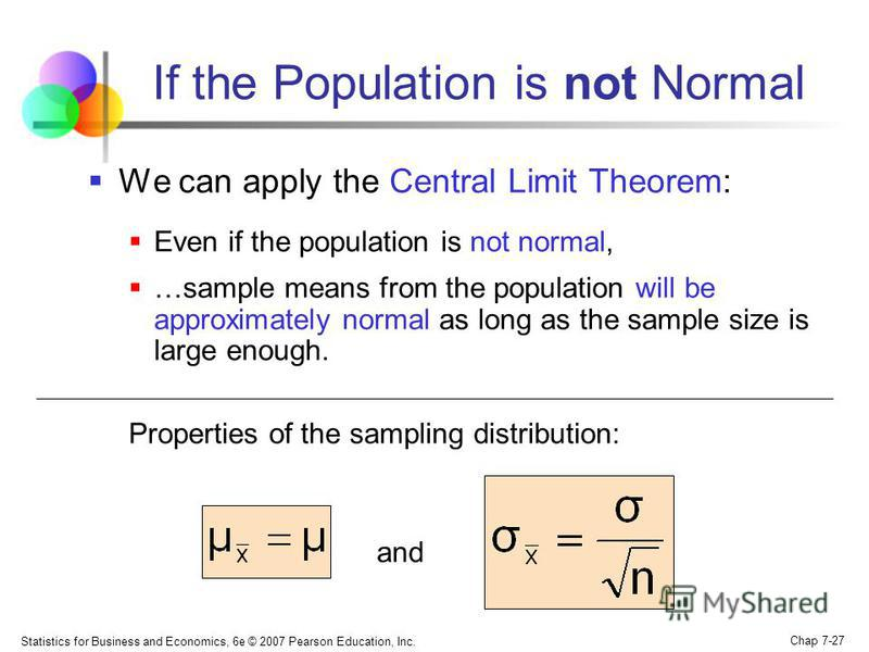 Statistics for Business and Economics, 6e © 2007 Pearson Education, Inc. Chap 7-27 If the Population is not Normal We can apply the Central Limit Theorem: Even if the population is not normal, …sample means from the population will be approximately n