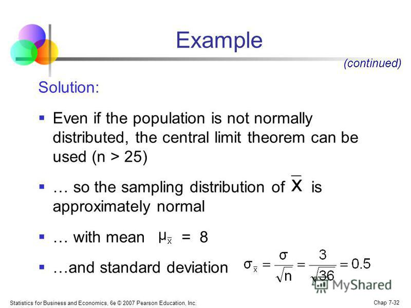 Statistics for Business and Economics, 6e © 2007 Pearson Education, Inc. Chap 7-32 Example Solution: Even if the population is not normally distributed, the central limit theorem can be used (n > 25) … so the sampling distribution of is approximately
