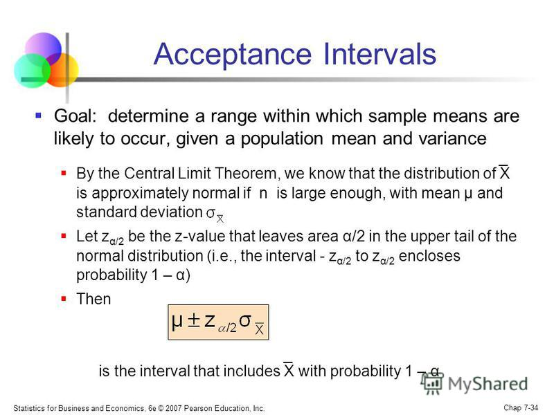 Statistics for Business and Economics, 6e © 2007 Pearson Education, Inc. Chap 7-34 Acceptance Intervals Goal: determine a range within which sample means are likely to occur, given a population mean and variance By the Central Limit Theorem, we know