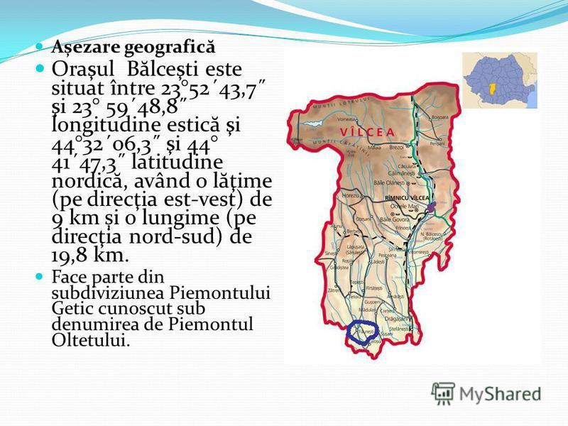 Așezare geografic ă Oraşul B ă lceşti este situat între 23°52´43,7˝ şi 23° 59´48,8˝ longitudine estic ă şi 44°32´06,3˝ şi 44° 41´47,3˝ latitudine nordic ă, având o l ă ţime (pe direcţia est-vest) de 9 km și o lungime (pe direcţia nord-sud) de 19,8 km