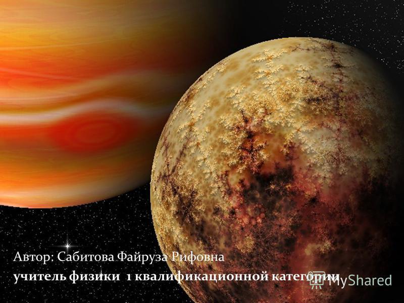 Автор: Сабитова Файруза Рифовна учитель физики 1 квалификационной категории