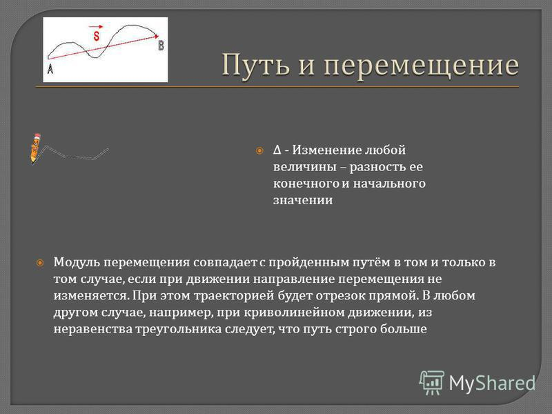 Δ - Изменение любой величины – разность ее конечного и начального значении Модуль перемещения совпадает с пройденным путём в том и только в том случае, если при движении направление перемещения не изменяется. При этом траекторией будет отрезок прямой
