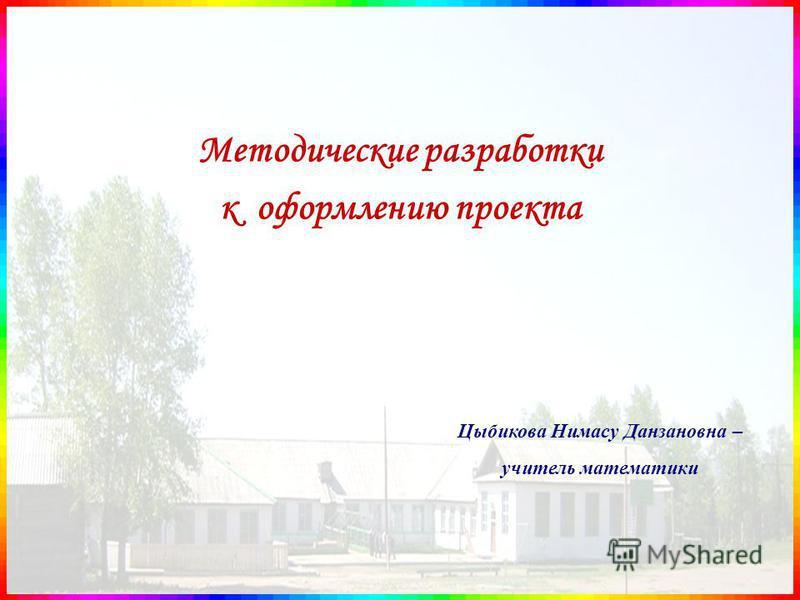 Методические разработки к оформлению проекта Цыбикова Нимасу Данзановна – учитель математики
