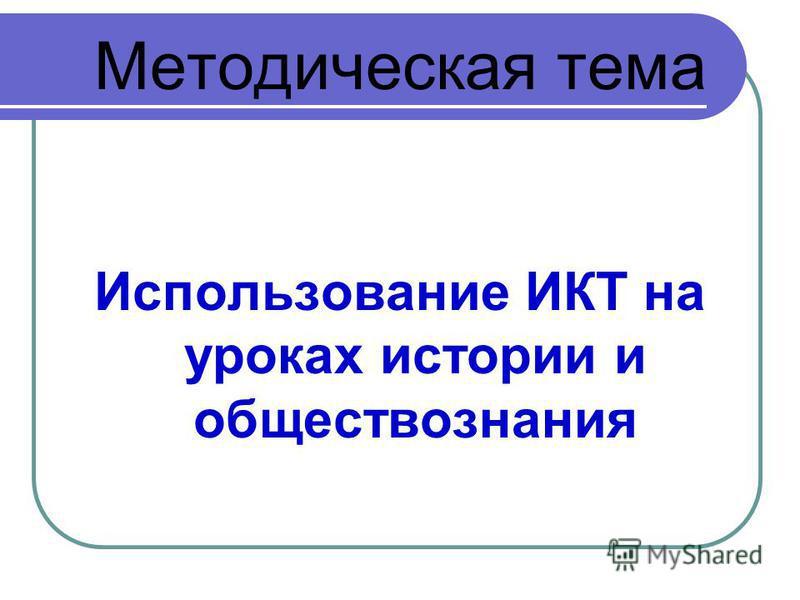 Методическая тема Использование ИКТ на уроках истории и обществознания