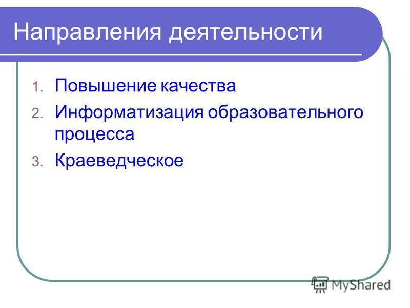 Направления деятельности 1. Повышение качества 2. Информатизация образовательного процесса 3. Краеведческое
