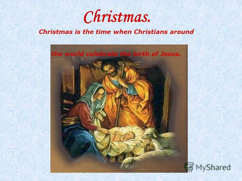 Christmas. Christmas is the time when Christians around the world celebrate the birth of Jesus.