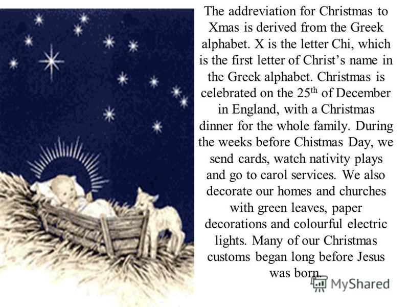 The addreviation for Christmas to Xmas is derived from the Greek alphabet. X is the letter Chi, which is the first letter of Christs name in the Greek alphabet. Christmas is celebrated on the 25 th of December in England, with a Christmas dinner for