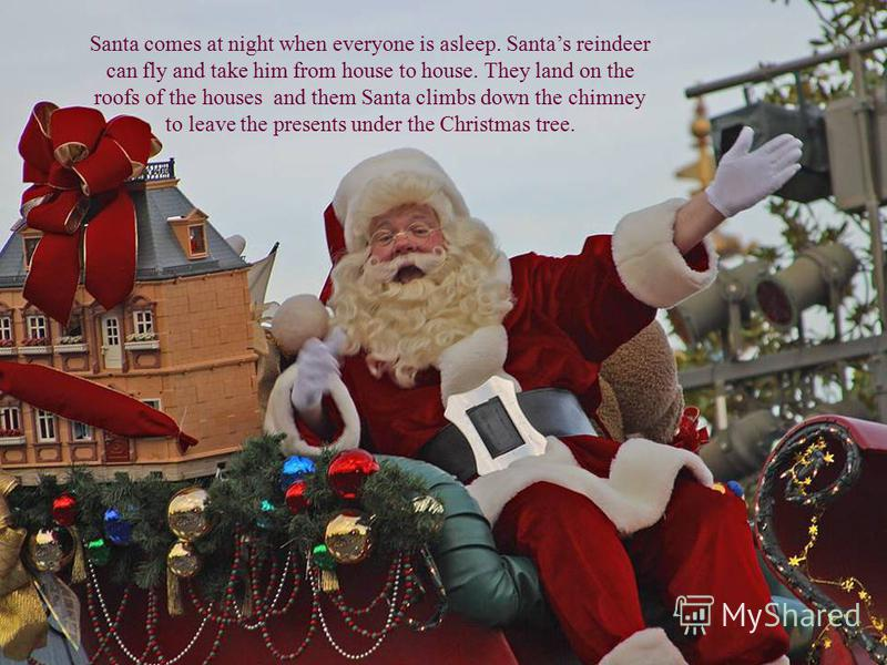 Santa comes at night when everyone is asleep. Santas reindeer can fly and take him from house to house. They land on the roofs of the houses and them Santa climbs down the chimney to leave the presents under the Christmas tree.