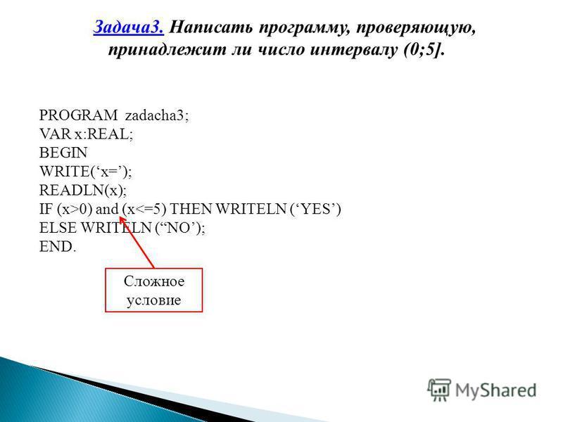 Задача 3. Написать программу, проверяющую, принадлежит ли число интервалу (0;5]. PROGRAM zadacha3; VAR x:REAL; BEGIN WRITE(x=); READLN(x); IF (x>0) and (x<=5) THEN WRITELN (YES) ELSE WRITELN (NO); END. Сложное условие