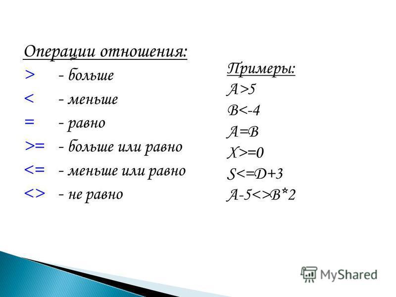 Операции отношения: >- больше <- меньше =- равно >=- больше или равно <=- меньше или равно <>- не равно Примеры: A>5 B<-4 A=B X>=0 S<=D+3 A-5<>B*2