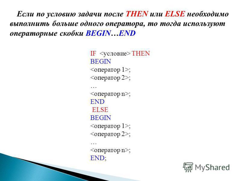 IF THEN BEGIN ; … ; END ELSE BEGIN ; … ; END; Если по условию задачи после THEN или ELSE необходимо выполнить больше одного оператора, то тогда используют операторные скобки BEGIN…END