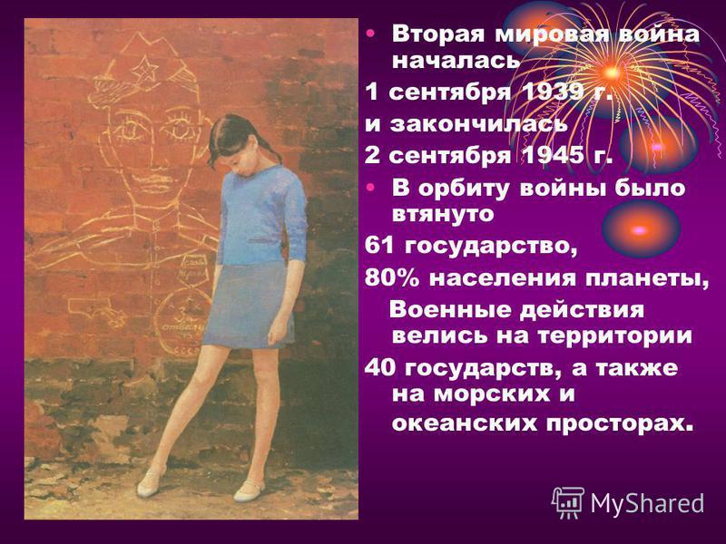 Вторая мировая война началась 1 сентября 1939 г. и закончилась 2 сентября 1945 г. В орбиту войны было втянуто 61 государство, 80% населения планеты, Военные действия велись на территории 40 государств, а также на морских и океанских просторах.