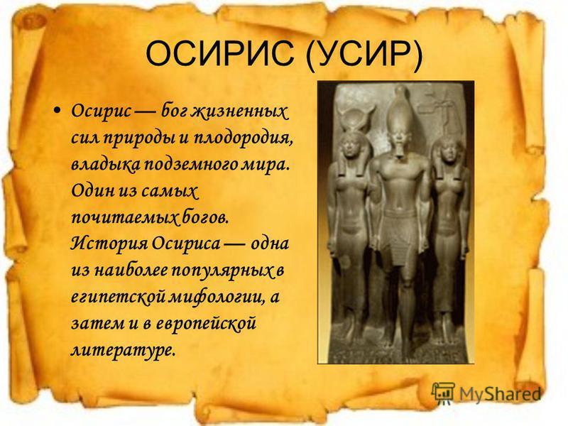 ОСИРИС (УСИР) Осирис бог жизненных сил природы и плодородия, владыка подземного мира. Один из самых почитаемых богов. История Осириса одна из наиболее популярных в египетской мифологии, а затем и в европейской литературе.