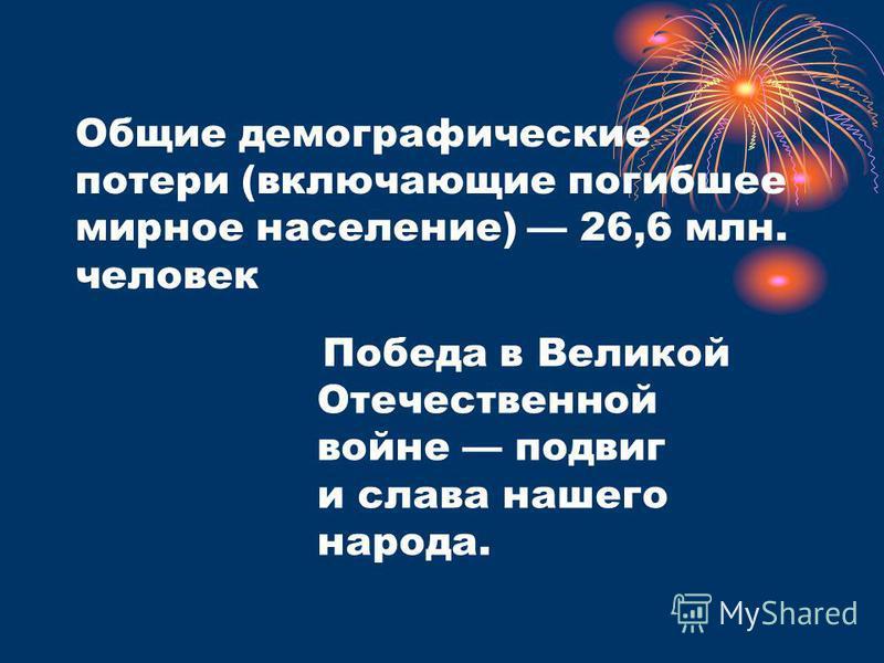 Общие демографические потери (включающие погибшее мирное население) 26,6 млн. человек Победа в Великой Отечественной войне подвиг и слава нашего народа.
