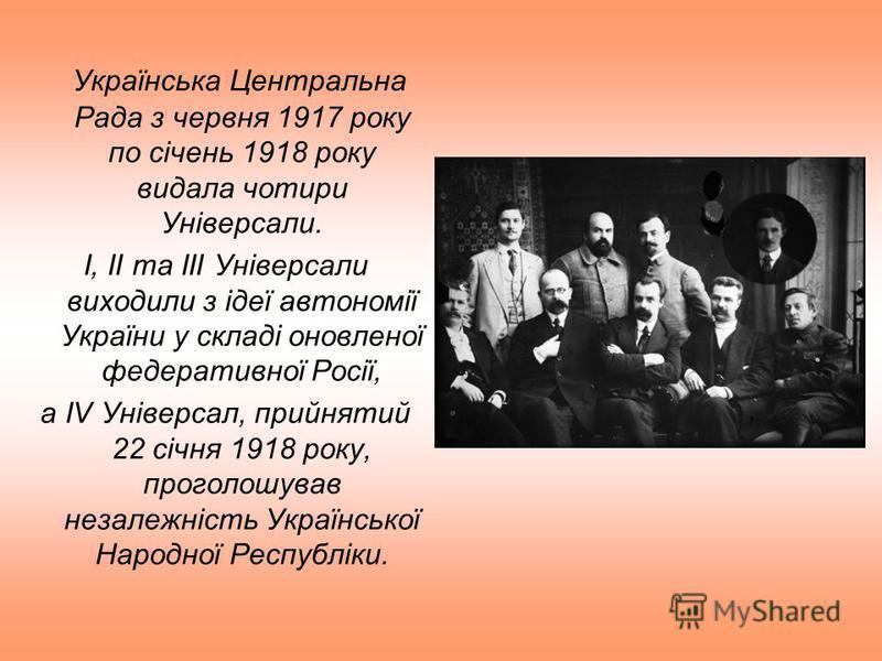 Українська Центральна Рада з червня 1917 року по січень 1918 року видала чотири Універсали. I, II та III Універсали виходили з ідеї автономії України у складі оновленої федеративної Росії, а IV Універсал, прийнятий 22 січня 1918 року, проголошував не