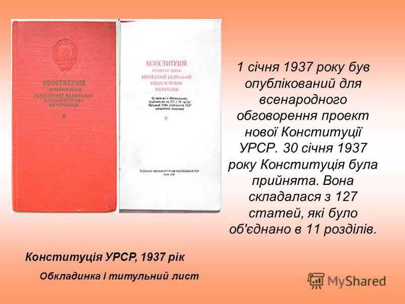 1 січня 1937 року був опублікований для всенародного обговорення проект нової Конституції УРСР. 30 січня 1937 року Конституція була прийнята. Вона складалася з 127 статей, які було об'єднано в 11 розділів. Конституція УРСР, 1937 рік Обкладинка і титу