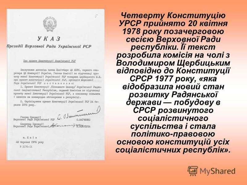 Четверту Конституцію УРСР прийнято 20 квітня 1978 року позачерговою сесією Верховної Ради республіки. Її текст розробила комісія на чолі з Володимиром Щербицьким відповідно до Конституції СРСР 1977 року, «яка відобразила новий стан розвитку Радянсько