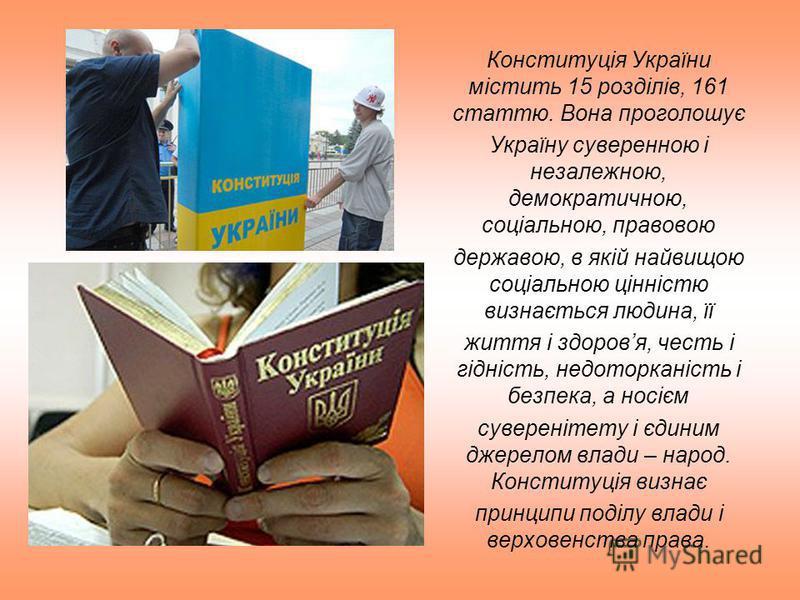 Конституція України містить 15 розділів, 161 статтю. Вона проголошує Україну суверенною і незалежною, демократичною, соціальною, правовою державою, в якій найвищою соціальною цінністю визнається людина, її життя і здоровя, честь і гідність, недоторка