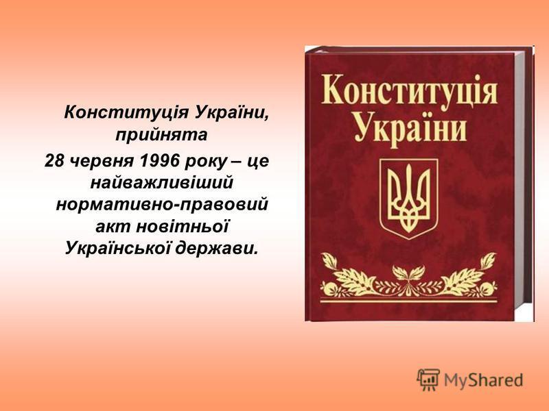 Конституція України, прийнята 28 червня 1996 року – це найважливіший нормативно-правовий акт новітньої Української держави.