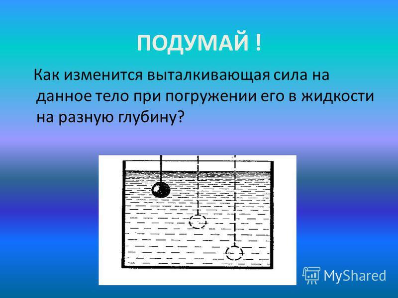 ПОДУМАЙ ! Как изменится выталкивающая сила на данное тело при погружении его в жидкости на разную глубину?