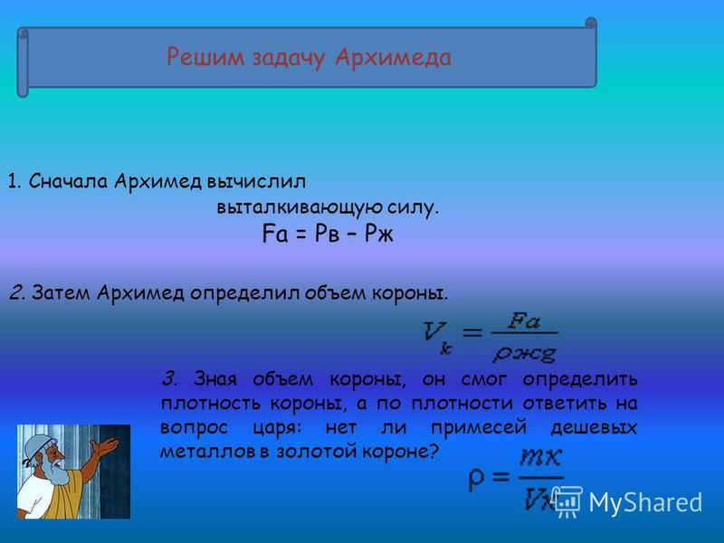 Решим задачу Архимеда 1. Сначала Архимед вычислил выталкивающую силу. Fа = Рв – Рж 2. Затем Архимед определил объем короны. 3. Зная объем короны, он смог определить плотность короны, а по плотности ответить на вопрос царя: нет ли примесей дешевых мет