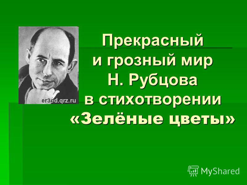 Прекрасный и грозный мир Н. Рубцова в стихотворении «Зелёные цветы»