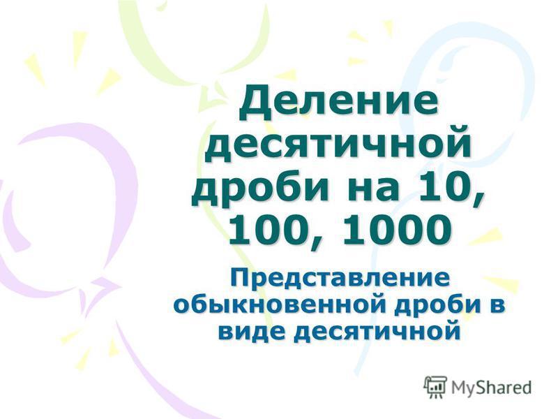 Деление десятичной дроби на 10, 100, 1000 Представление обыкновенной дроби в виде десятичной
