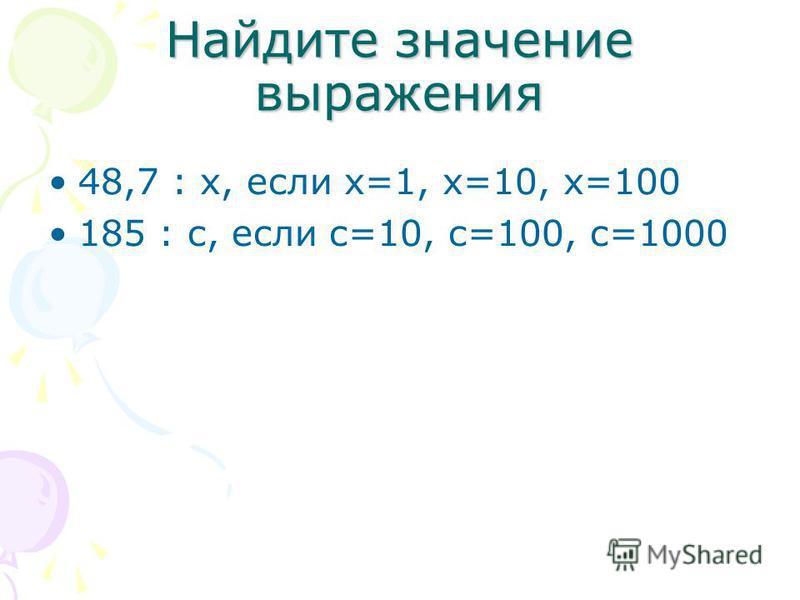Найдите значение выражения 48,7 : х, если х=1, х=10, х=100 185 : с, если с=10, с=100, с=1000