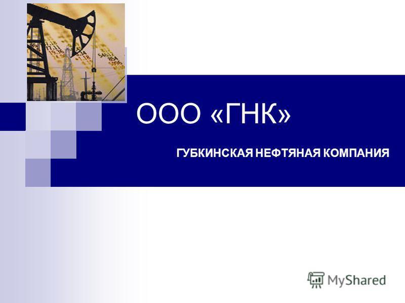 ООО «ГНК» ГУБКИНСКАЯ НЕФТЯНАЯ КОМПАНИЯ