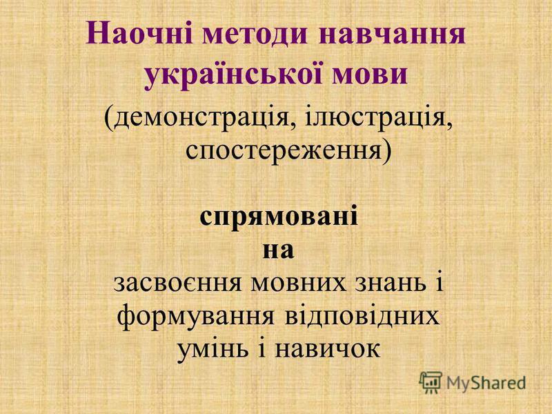 Наочні методи навчання української мови (демонстрація, ілюстрація, спостереження) спрямовані на засвоєння мовних знань і формування відповідних умінь і навичок