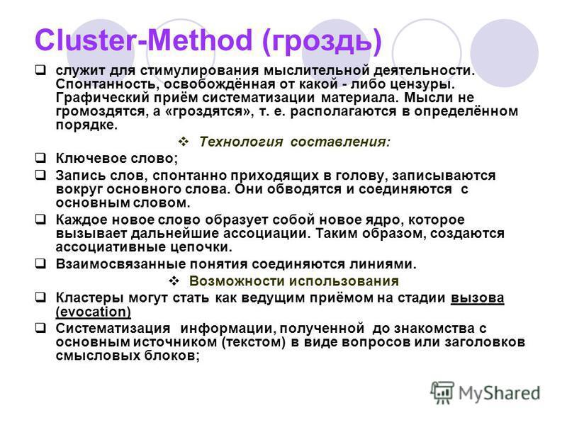 Cluster-Method (гроздь) служит для стимулирования мыслительной деятельности. Спонтанность, освобождённая от какой - либо цензуры. Графический приём систематизации материала. Мысли не громоздятся, а «гроздятся», т. е. располагаются в определённом поря