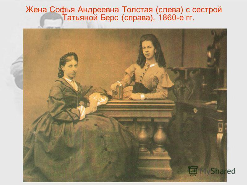Жена Софья Андреевна Толстая (слева) с сестрой Татьяной Берс (справа), 1860-е гг.