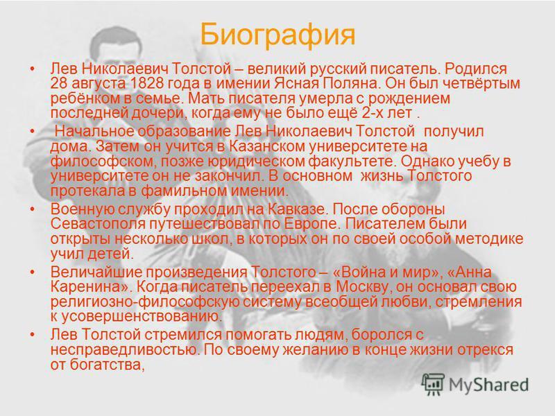 Биография Лев Николаевич Толстой – великий русский писатель. Родился 28 августа 1828 года в имении Ясная Поляна. Он был четвёртым ребёнком в семье. Мать писателя умерла с рождением последней дочери, когда ему не было ещё 2-х лет. Начальное образовани