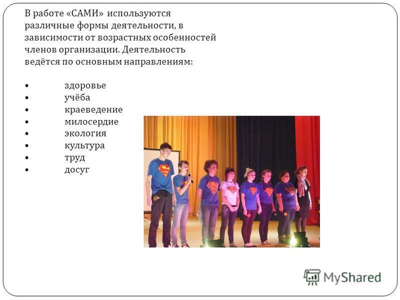 В работе «САМИ» используются различные формы деятельности, в зависимости от возрастных особенностей членов организации. Деятельность ведётся по основным направлениям: здоровье учёба краеведение милосердие экология культура труд досуг