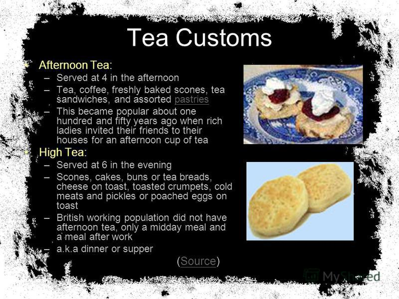 Tea Customs Afternoon Tea: –Served at 4 in the afternoon –Tea, coffee, freshly baked scones, tea sandwiches, and assorted pastriespastries –This became popular about one hundred and fifty years ago when rich ladies invited their friends to their hous