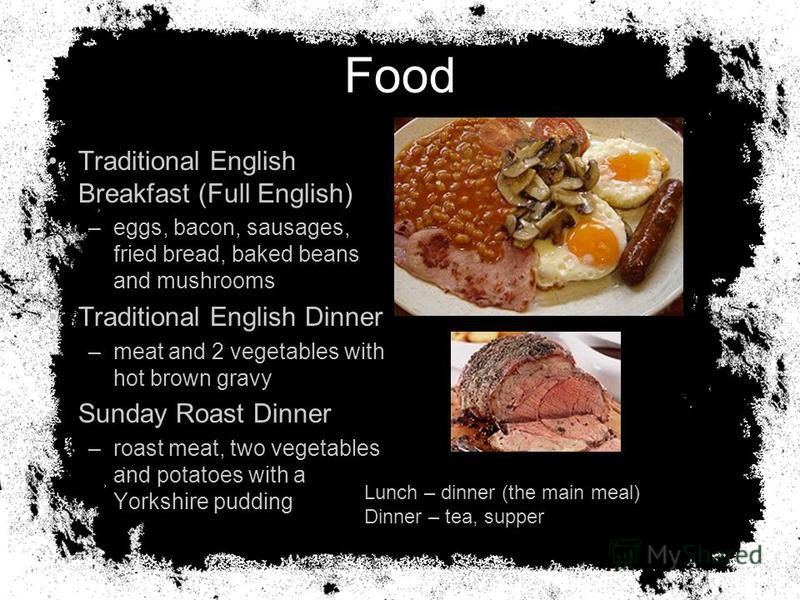 Food Traditional English Breakfast (Full English) –eggs, bacon, sausages, fried bread, baked beans and mushrooms Traditional English Dinner –meat and 2 vegetables with hot brown gravy Sunday Roast Dinner –roast meat, two vegetables and potatoes with