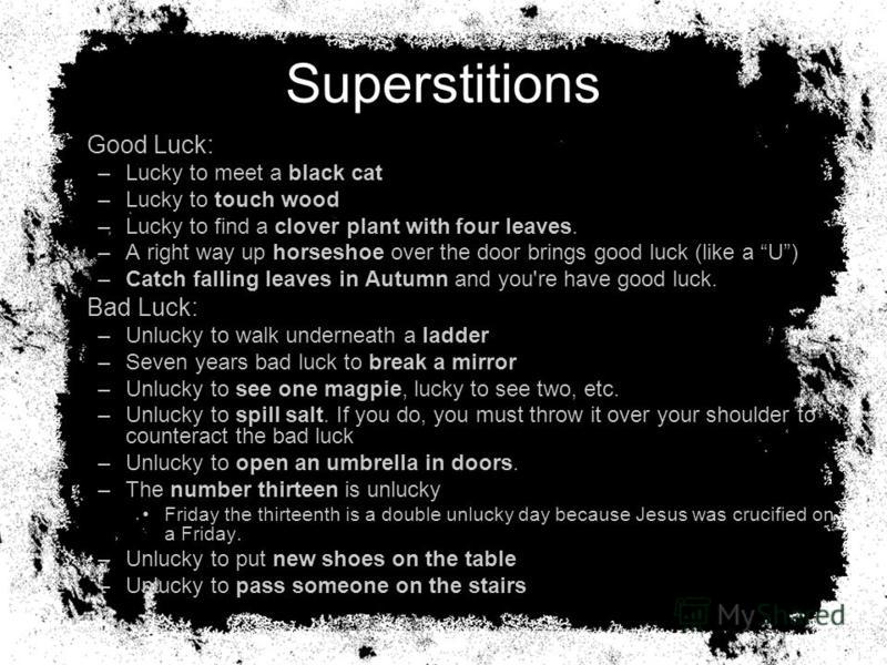 Superstitions Good Luck: –Lucky to meet a black cat –Lucky to touch wood –Lucky to find a clover plant with four leaves. –A right way up horseshoe over the door brings good luck (like a U) –Catch falling leaves in Autumn and you're have good luck. Ba