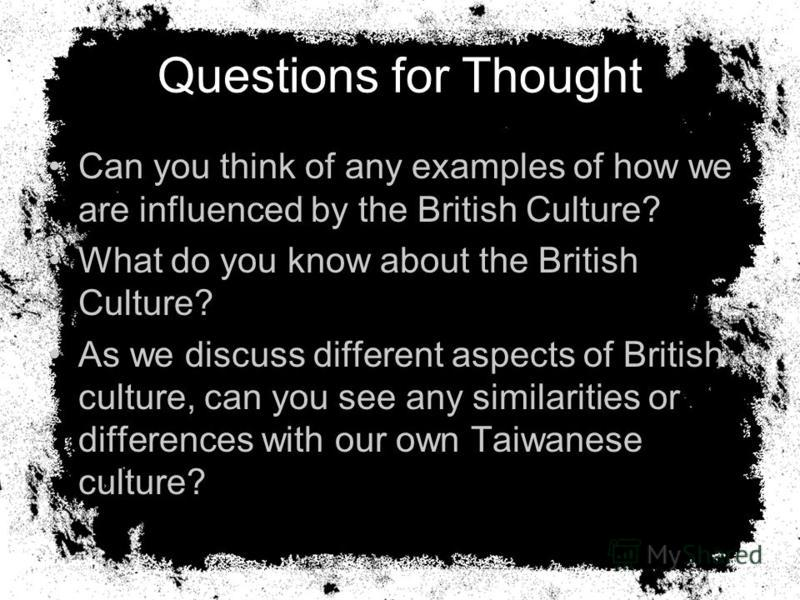 Questions for Thought Can you think of any examples of how we are influenced by the British Culture? What do you know about the British Culture? As we discuss different aspects of British culture, can you see any similarities or differences with our