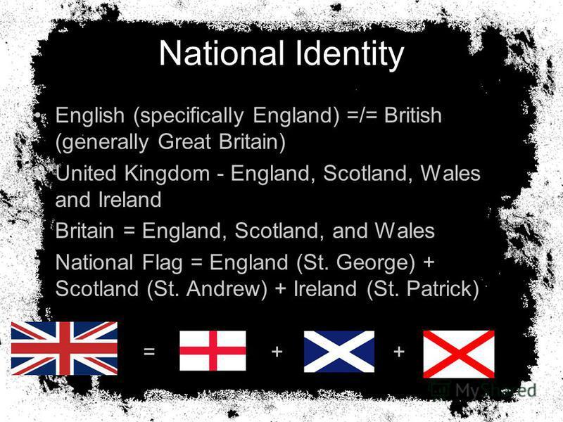 National Identity English (specifically England) =/= British (generally Great Britain) United Kingdom - England, Scotland, Wales and Ireland Britain = England, Scotland, and Wales National Flag = England (St. George) + Scotland (St. Andrew) + Ireland