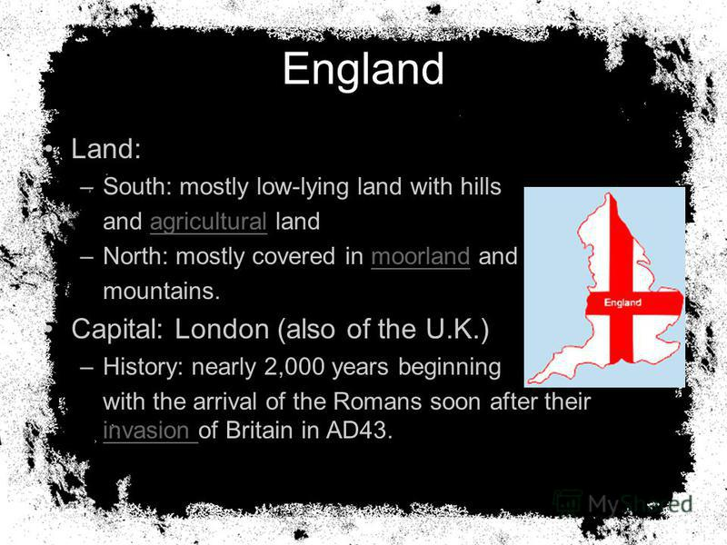 England Land: –South: mostly low-lying land with hills and agricultural landagricultural –North: mostly covered in moorland andmoorland mountains. Capital: London (also of the U.K.) –History: nearly 2,000 years beginning with the arrival of the Roman
