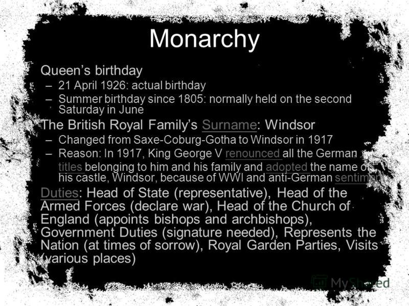 Monarchy Queens birthday –21 April 1926: actual birthday –Summer birthday since 1805: normally held on the second Saturday in June The British Royal Familys Surname: WindsorSurname –Changed from Saxe-Coburg-Gotha to Windsor in 1917 –Reason: In 1917,