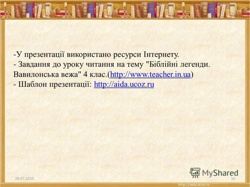 -У презентації використано ресурси Інтернету. - Завдання до уроку читання на тему Біблійні легенди. Вавилонська вежа 4 клас.(http://www.teacher.in.ua) - Шаблон презентації: http://aida.ucoz.ruhttp://www.teacher.in.uahttp://aida.ucoz.ru 28.07.201516