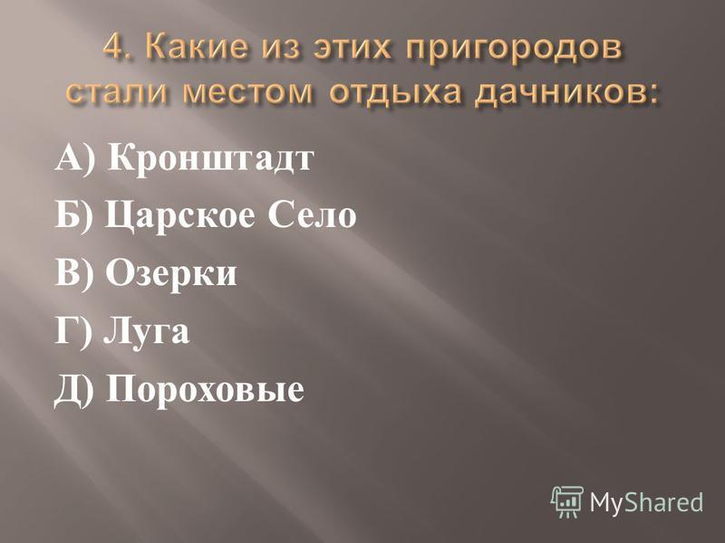 А ) Кронштадт Б ) Царское Село В ) Озерки Г ) Луга Д ) Пороховые