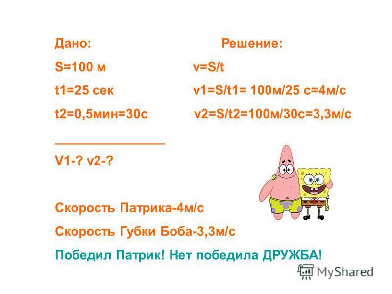 Дано: Решение: S=100 м v=S/t t1=25 сек v1=S/t1= 100 м/25 c=4 м/с t2=0,5 мин=30 с v2=S/t2=100 м/30 с=3,3 м/с _______________ V1-? v2-? Скорость Патрика-4 м/с Скорость Губки Боба-3,3 м/с Победил Патрик! Нет победила ДРУЖБА!