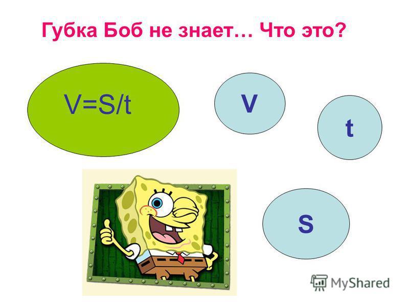 Губка Боб не знает… Что это? V=S/t V t S