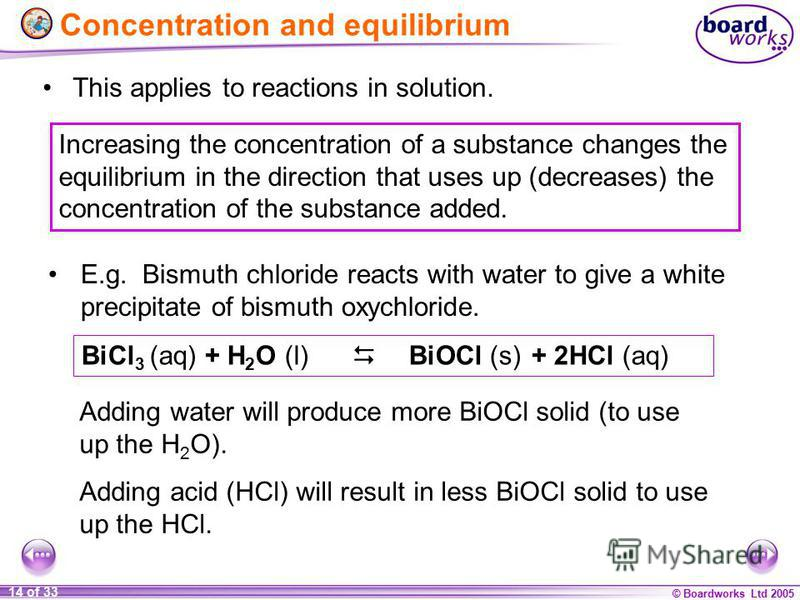 © Boardworks Ltd 2005 14 of 33 This applies to reactions in solution. BiCl 3 (aq) + H 2 O (l) BiOCl (s) + 2HCl (aq) E.g. Bismuth chloride reacts with water to give a white precipitate of bismuth oxychloride. Increasing the concentration of a substanc