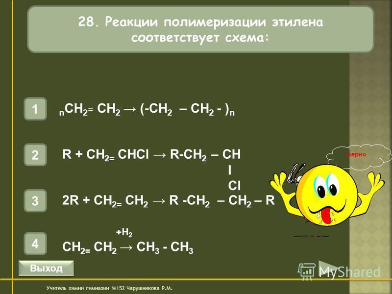 28. Реакции полимеризации этилена соответствует схема: 1 n CH 2 = CH 2 (-CH 2 – CH 2 - ) n 4 +H 2 CH 2= CH 2 CH 3 - CH 3 3 2R + CH 2= CH 2 R -CH 2 – CH 2 – R 2 R + CH 2= CHCl R-CH 2 – CH I Cl Учитель химии гимназии 152 Чарушникова Р.М. верно Выход