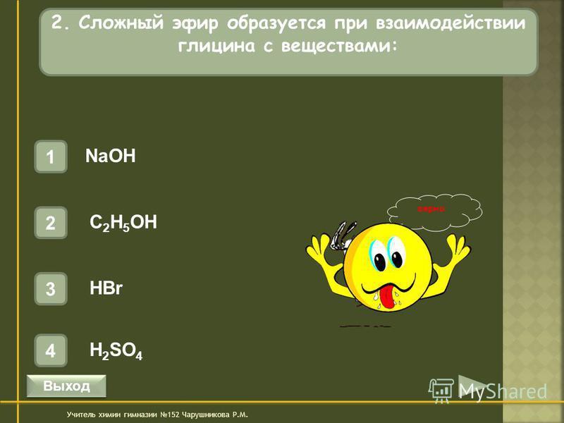 верно 2. Сложный эфир образуется при взаимодействии глицина с веществами: 1 NaOH 4 H 2 SO 4 3 HBr 2 C 2 H 5 OH Учитель химии гимназии 152 Чарушникова Р.М. Выход